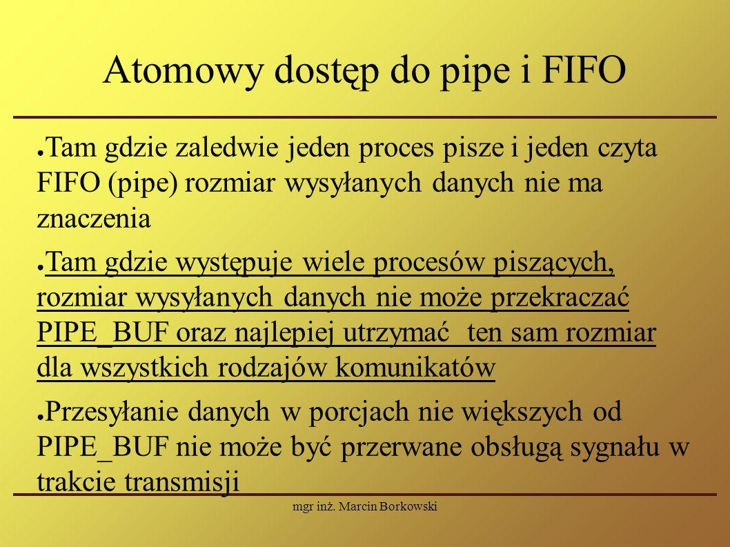 mgr inż. Marcin Borkowski Atomowy dostęp do pipe i FIFO ● Tam gdzie zaledwie jeden proces pisze i jeden czyta FIFO (pipe) rozmiar wysyłanych danych ni