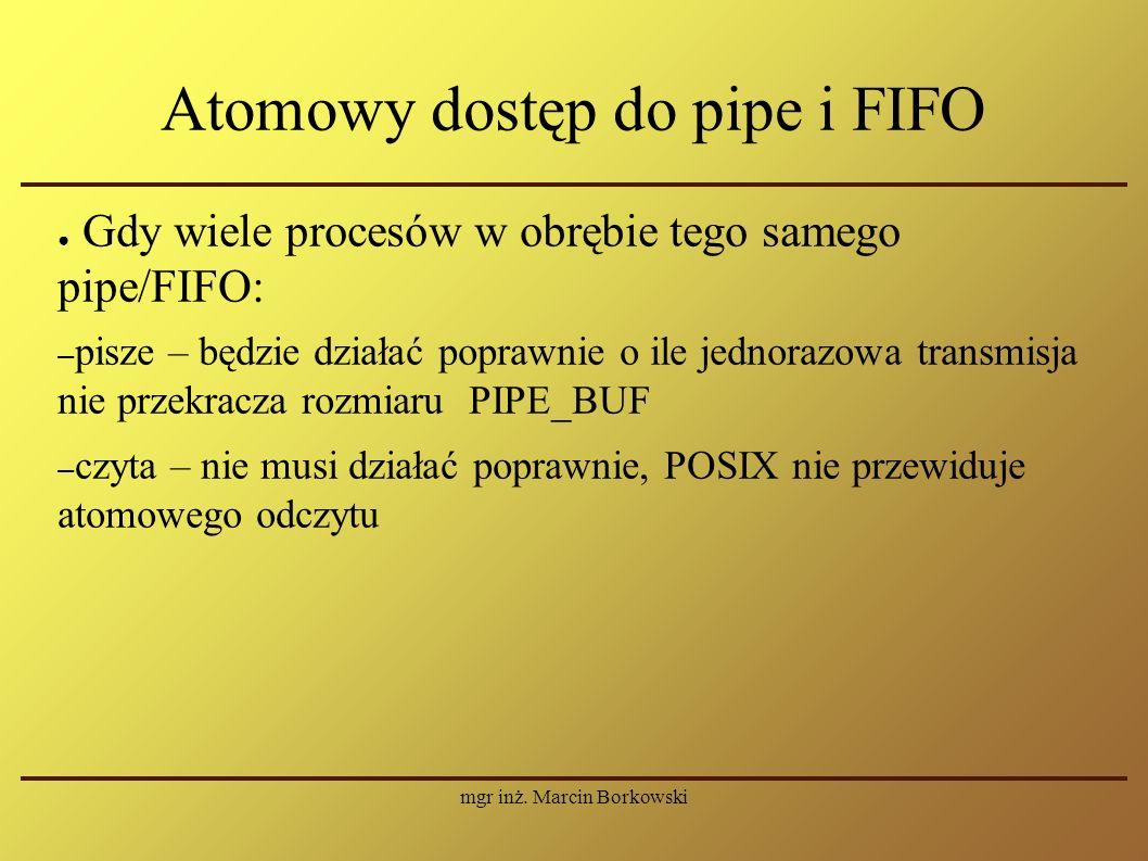 mgr inż. Marcin Borkowski Atomowy dostęp do pipe i FIFO ● Gdy wiele procesów w obrębie tego samego pipe/FIFO: – pisze – będzie działać poprawnie o ile