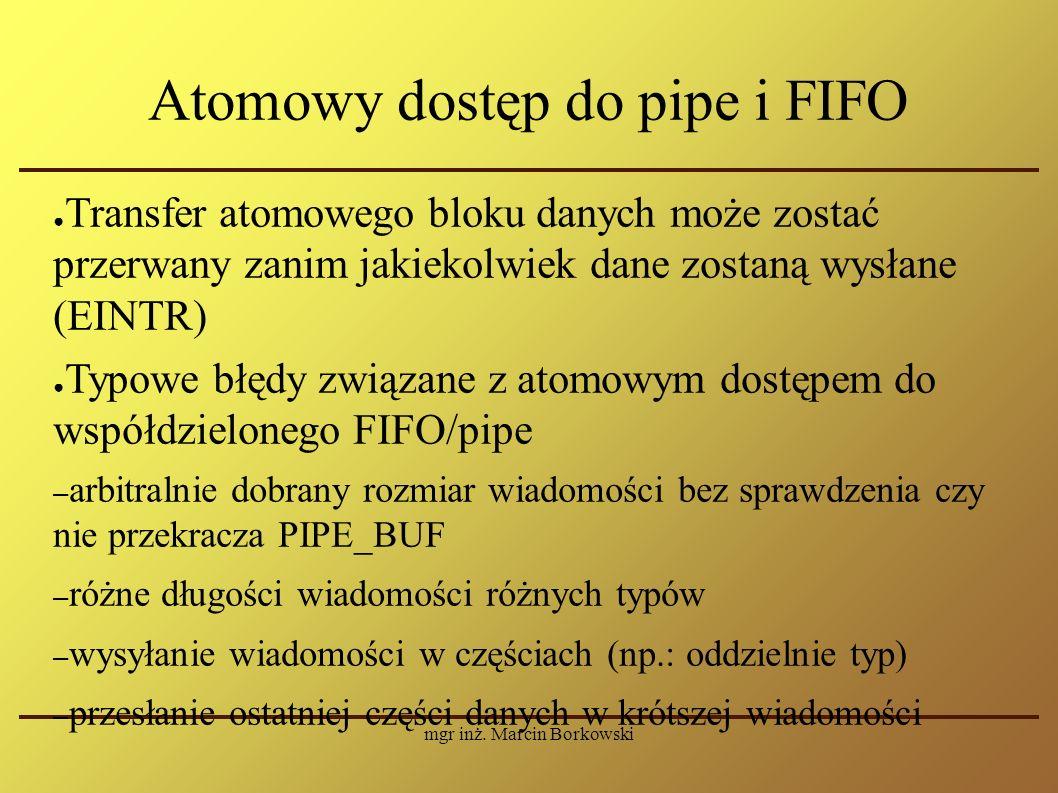 mgr inż. Marcin Borkowski Atomowy dostęp do pipe i FIFO ● Transfer atomowego bloku danych może zostać przerwany zanim jakiekolwiek dane zostaną wysłan