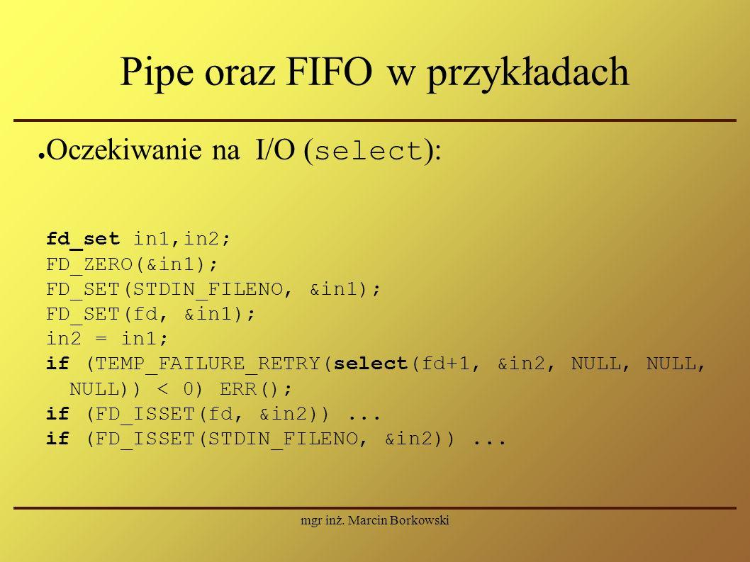 mgr inż. Marcin Borkowski Pipe oraz FIFO w przykładach ● Oczekiwanie na I/O ( select ): fd_set in1,in2; FD_ZERO(&in1); FD_SET(STDIN_FILENO, &in1); FD_