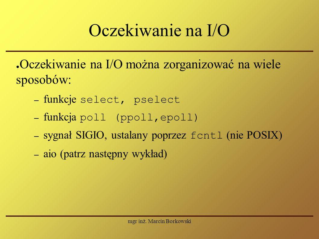 mgr inż. Marcin Borkowski Oczekiwanie na I/O ● Oczekiwanie na I/O można zorganizować na wiele sposobów: – funkcje select, pselect – funkcja poll (ppol