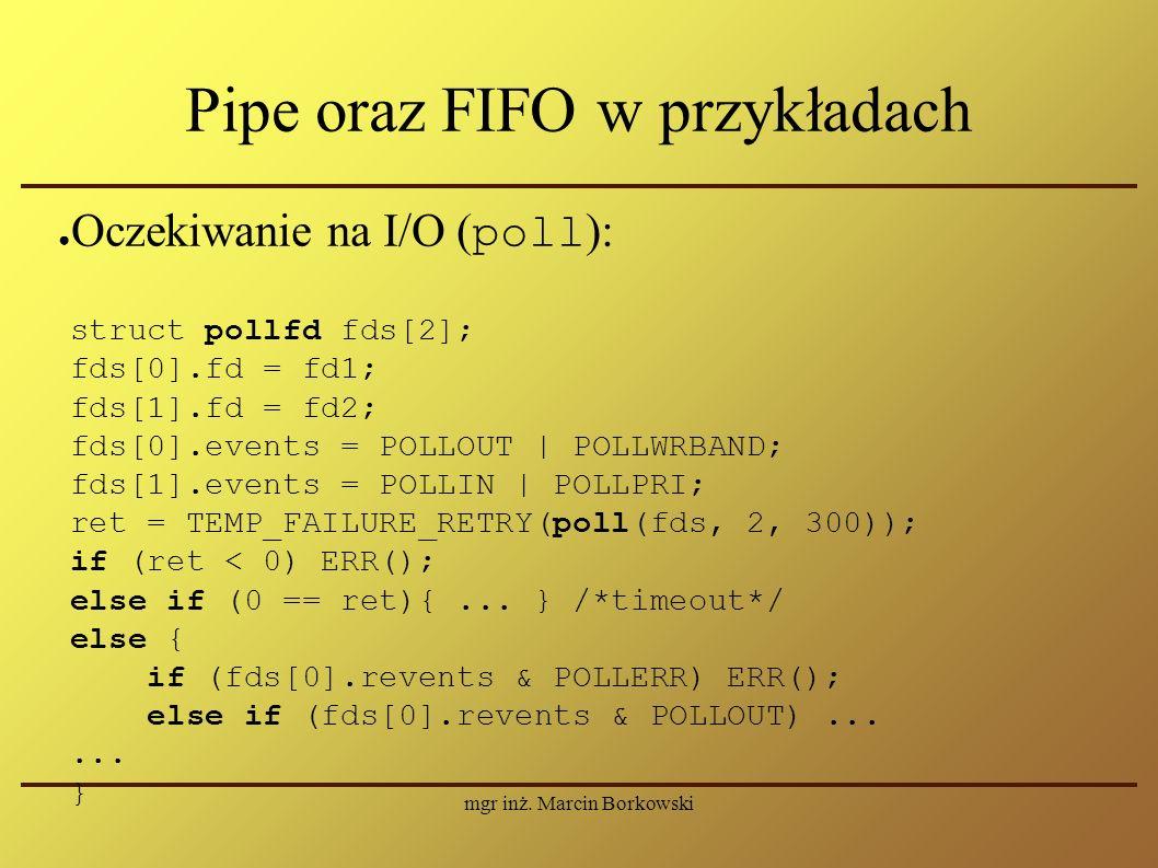 mgr inż. Marcin Borkowski Pipe oraz FIFO w przykładach ● Oczekiwanie na I/O ( poll ): struct pollfd fds[2]; fds[0].fd = fd1; fds[1].fd = fd2; fds[0].e