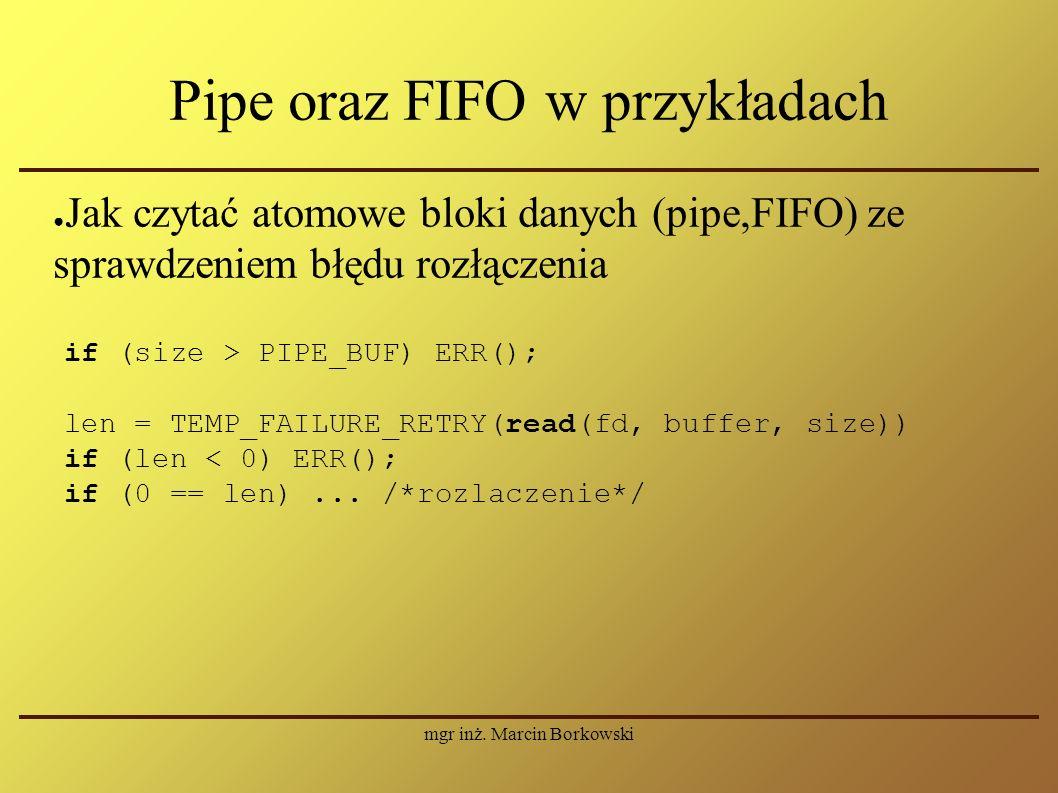mgr inż. Marcin Borkowski Pipe oraz FIFO w przykładach ● Jak czytać atomowe bloki danych (pipe,FIFO) ze sprawdzeniem błędu rozłączenia if (size > PIPE