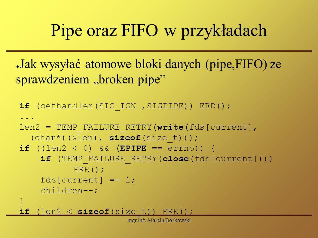 """mgr inż. Marcin Borkowski Pipe oraz FIFO w przykładach ● Jak wysyłać atomowe bloki danych (pipe,FIFO) ze sprawdzeniem """"broken pipe"""" if (sethandler(SIG"""