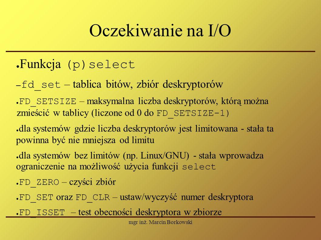 mgr inż. Marcin Borkowski Oczekiwanie na I/O ● Funkcja (p)select – fd_set – tablica bitów, zbiór deskryptorów ● FD_SETSIZE – maksymalna liczba deskryp