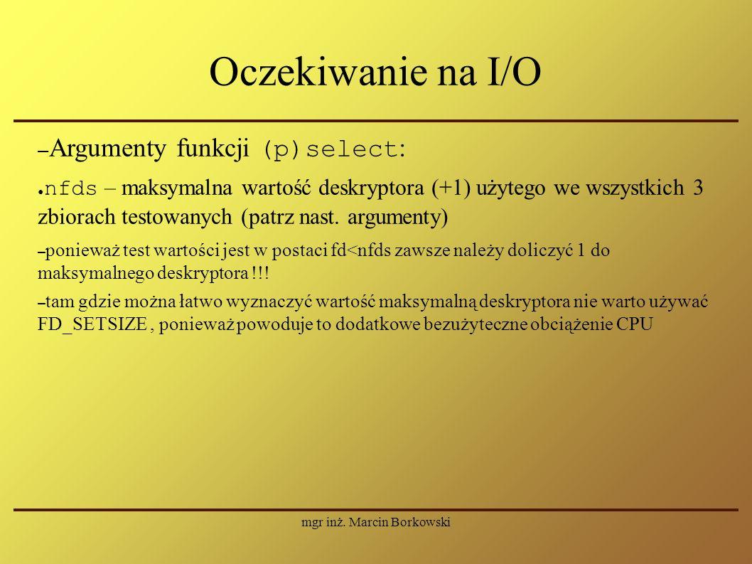 mgr inż. Marcin Borkowski Oczekiwanie na I/O – Argumenty funkcji (p)select : ● nfds – maksymalna wartość deskryptora (+1) użytego we wszystkich 3 zbio