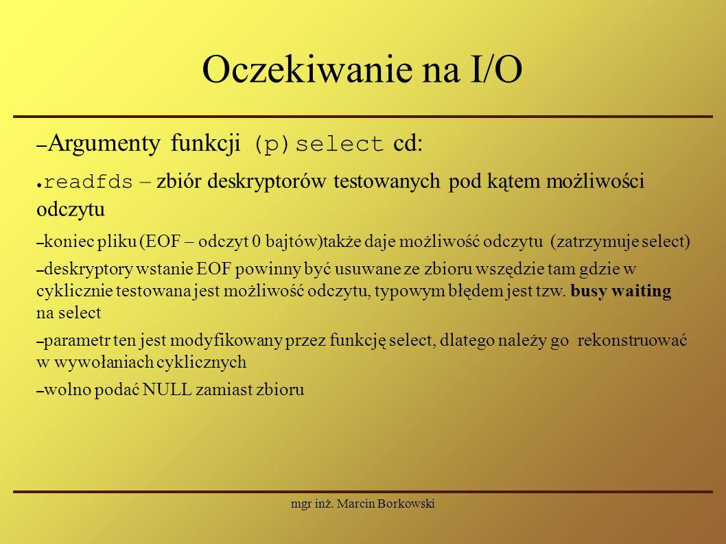 mgr inż. Marcin Borkowski Oczekiwanie na I/O – Argumenty funkcji (p)select cd: ● readfds – zbiór deskryptorów testowanych pod kątem możliwości odczytu