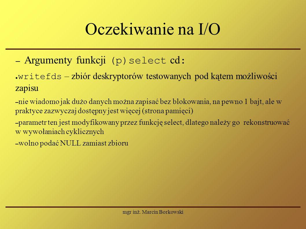 mgr inż. Marcin Borkowski Oczekiwanie na I/O – Argumenty funkcji (p)select cd : ● writefds – zbiór deskryptorów testowanych pod kątem możliwości zapis
