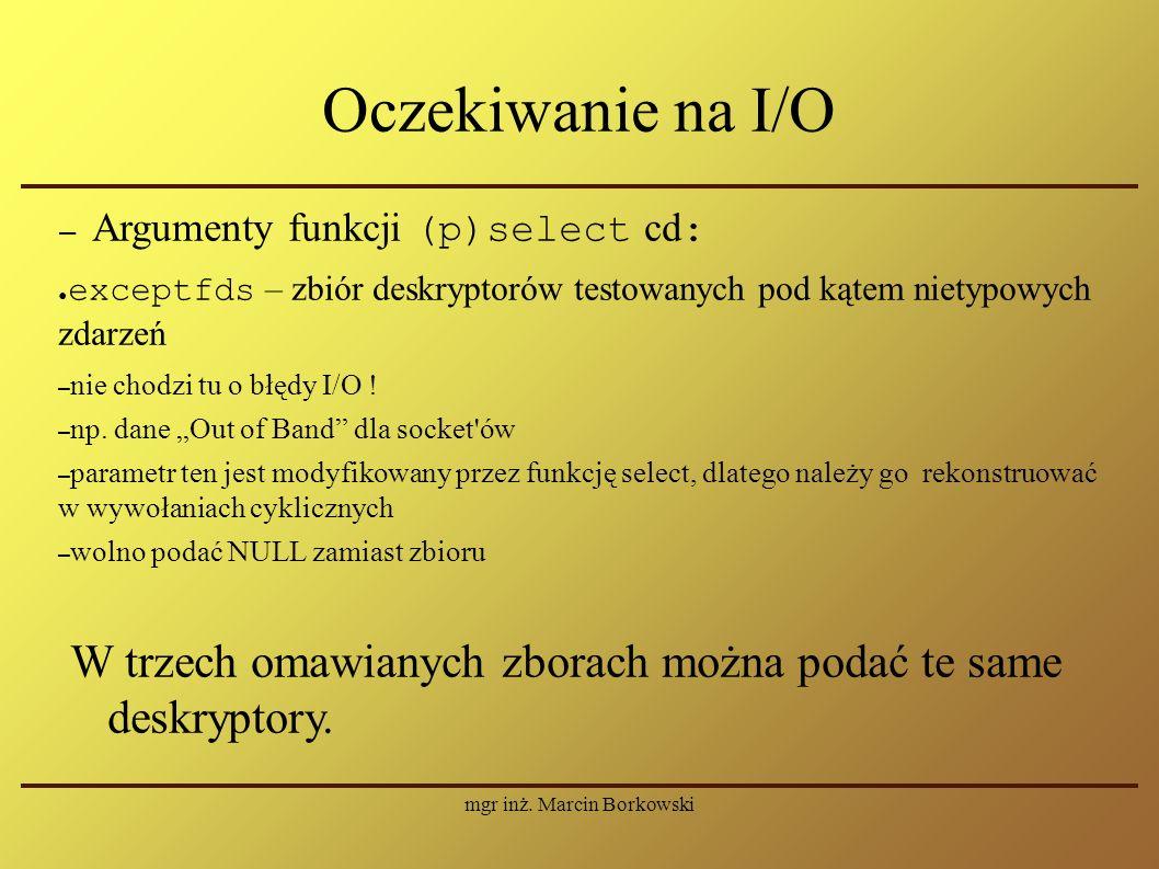 mgr inż. Marcin Borkowski Oczekiwanie na I/O – Argumenty funkcji (p)select cd : ● exceptfds – zbiór deskryptorów testowanych pod kątem nietypowych zda