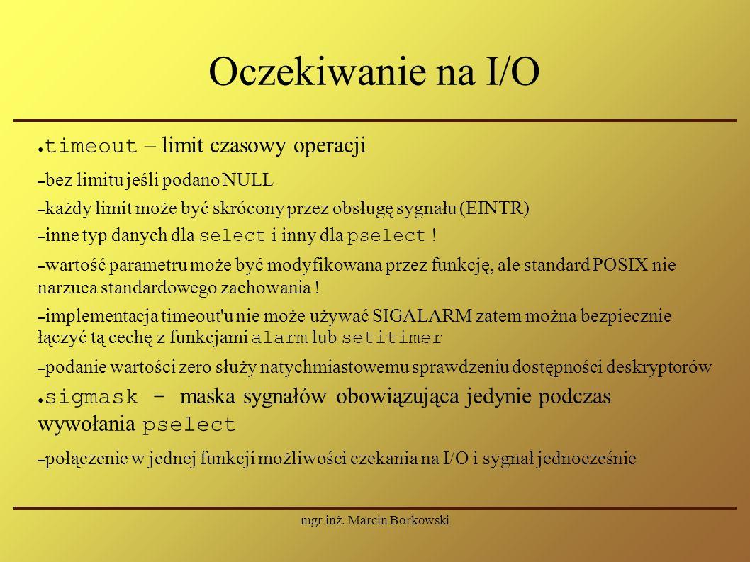 mgr inż. Marcin Borkowski Oczekiwanie na I/O ● timeout – limit czasowy operacji – bez limitu jeśli podano NULL – każdy limit może być skrócony przez o