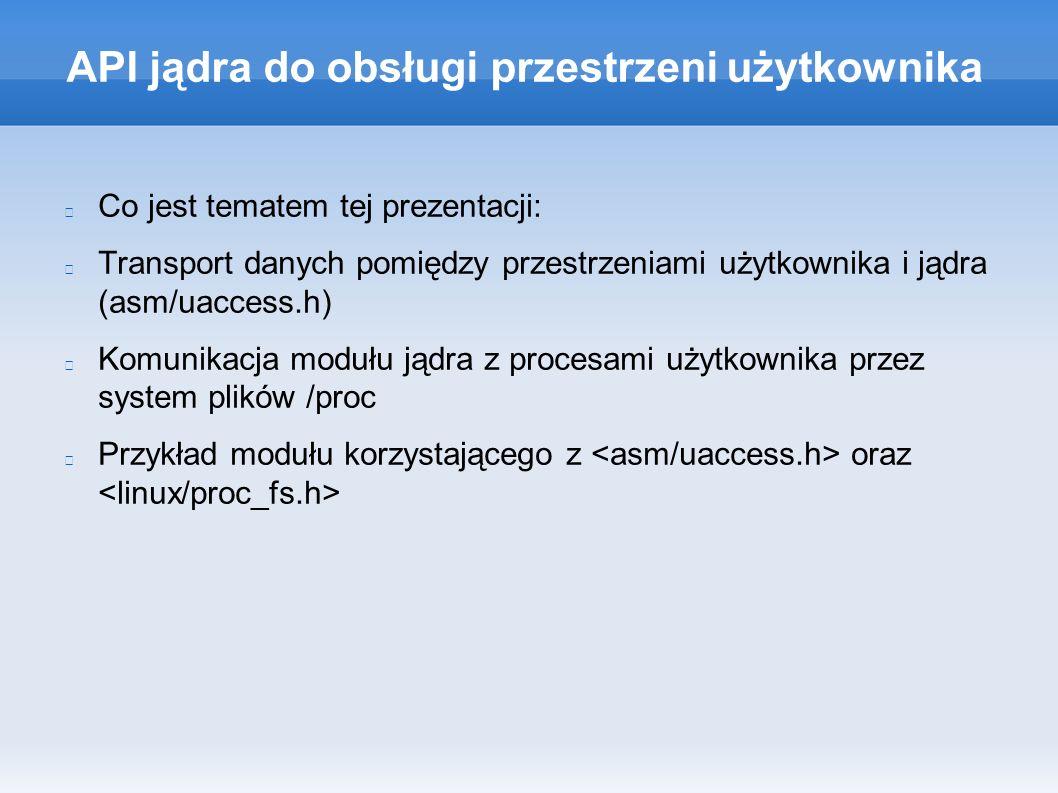 API jądra do obsługi przestrzeni użytkownika Co jest tematem tej prezentacji: Transport danych pomiędzy przestrzeniami użytkownika i jądra (asm/uaccess.h) Komunikacja modułu jądra z procesami użytkownika przez system plików /proc Przykład modułu korzystającego z oraz