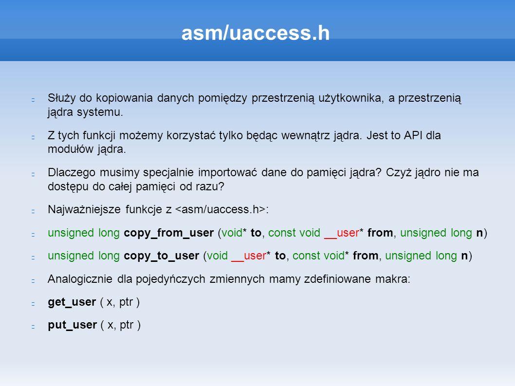 asm/uaccess.h Służy do kopiowania danych pomiędzy przestrzenią użytkownika, a przestrzenią jądra systemu.