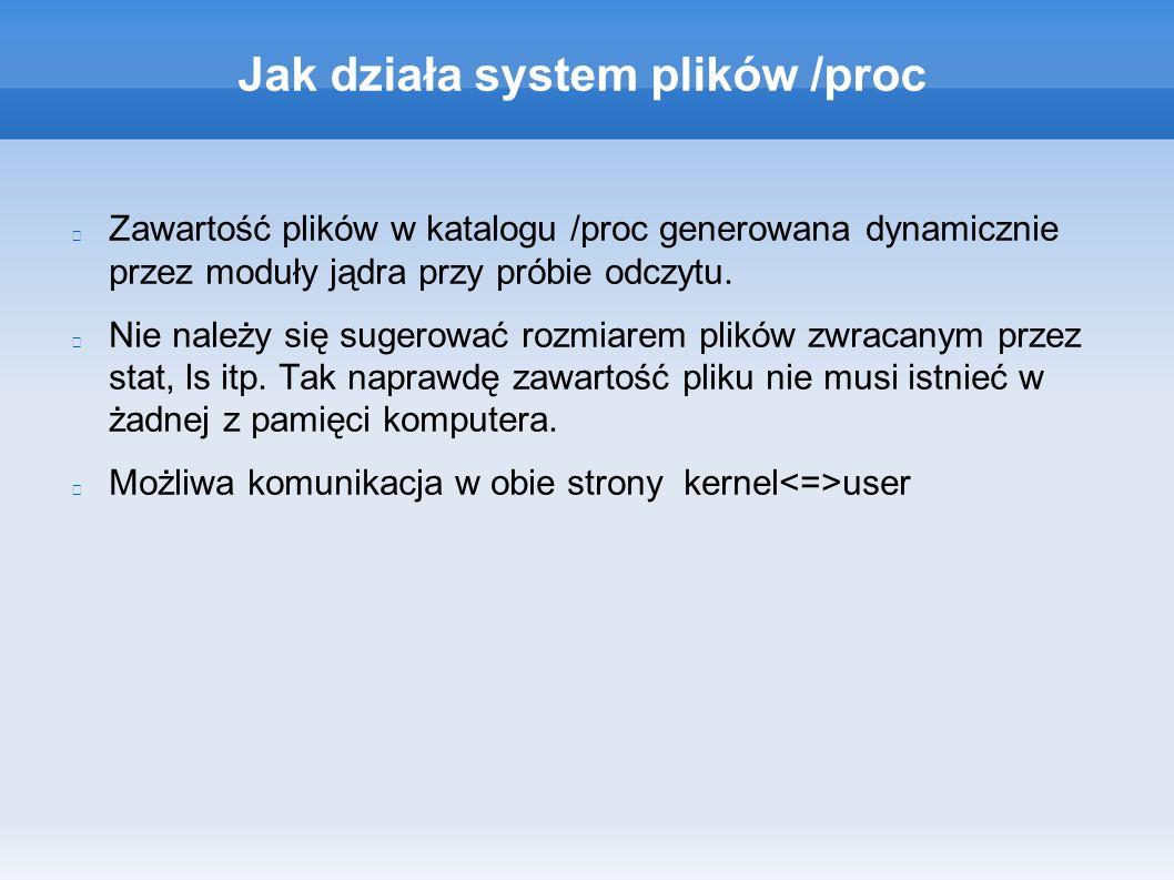 Jak działa system plików /proc Zawartość plików w katalogu /proc generowana dynamicznie przez moduły jądra przy próbie odczytu.