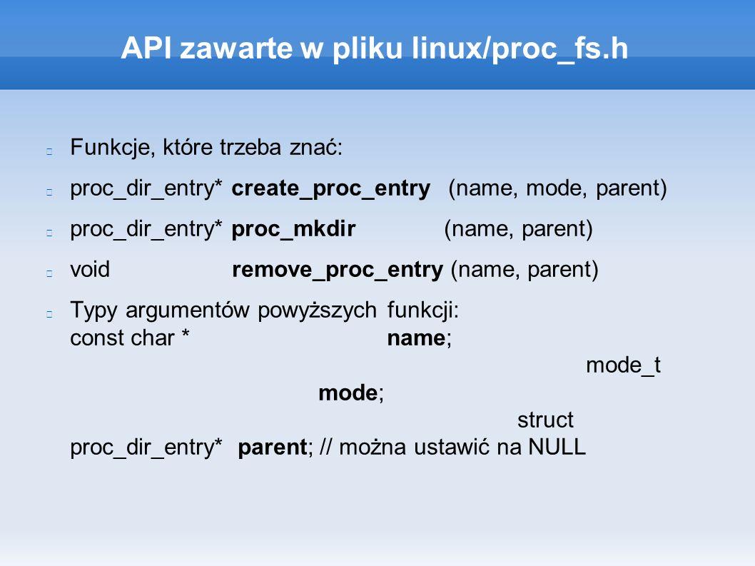 API zawarte w pliku linux/proc_fs.h Funkcje, które trzeba znać: proc_dir_entry* create_proc_entry (name, mode, parent) proc_dir_entry* proc_mkdir (name, parent) void remove_proc_entry (name, parent) Typy argumentów powyższych funkcji: const char * name; mode_t mode; struct proc_dir_entry* parent; // można ustawić na NULL