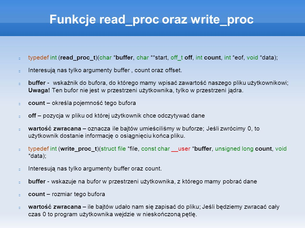 Funkcje read_proc oraz write_proc typedef int (read_proc_t)(char *buffer, char **start, off_t off, int count, int *eof, void *data); Interesują nas tylko argumenty buffer, count oraz offset.