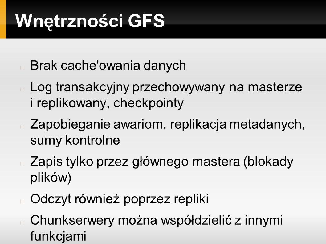 Wnętrzności GFS Brak cache owania danych Log transakcyjny przechowywany na masterze i replikowany, checkpointy Zapobieganie awariom, replikacja metadanych, sumy kontrolne Zapis tylko przez głównego mastera (blokady plików) Odczyt również poprzez repliki Chunkserwery można współdzielić z innymi funkcjami