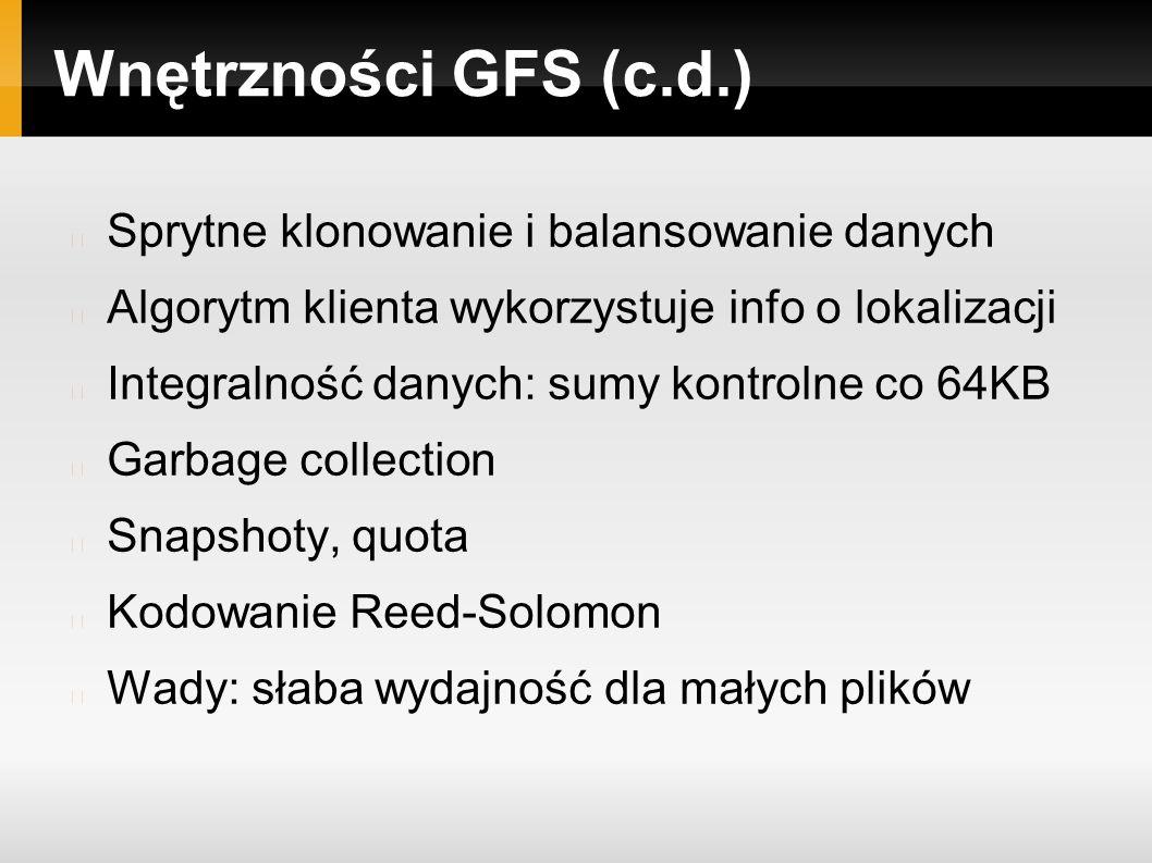 Wnętrzności GFS (c.d.) Sprytne klonowanie i balansowanie danych Algorytm klienta wykorzystuje info o lokalizacji Integralność danych: sumy kontrolne co 64KB Garbage collection Snapshoty, quota Kodowanie Reed-Solomon Wady: słaba wydajność dla małych plików