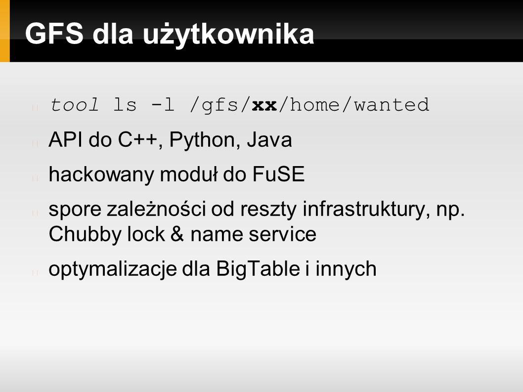 GFS dla użytkownika tool ls -l /gfs/xx/home/wanted API do C++, Python, Java hackowany moduł do FuSE spore zależności od reszty infrastruktury, np.