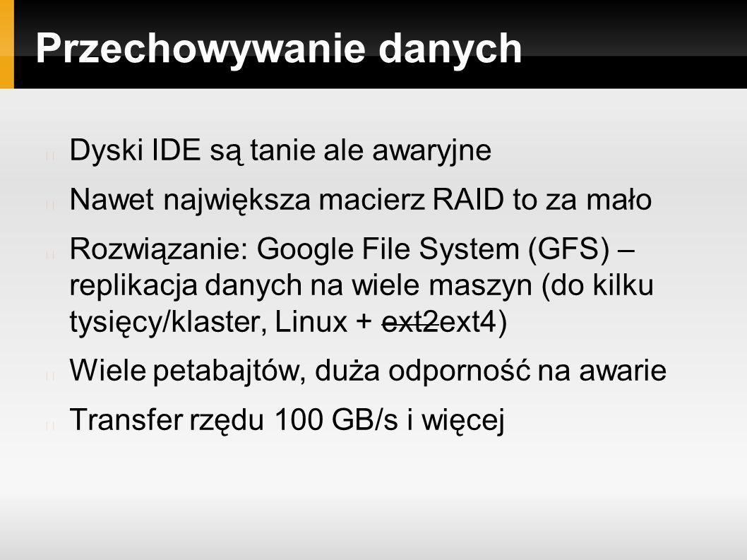 Przechowywanie danych Dyski IDE są tanie ale awaryjne Nawet największa macierz RAID to za mało Rozwiązanie: Google File System (GFS) – replikacja danych na wiele maszyn (do kilku tysięcy/klaster, Linux + ext2ext4) Wiele petabajtów, duża odporność na awarie Transfer rzędu 100 GB/s i więcej
