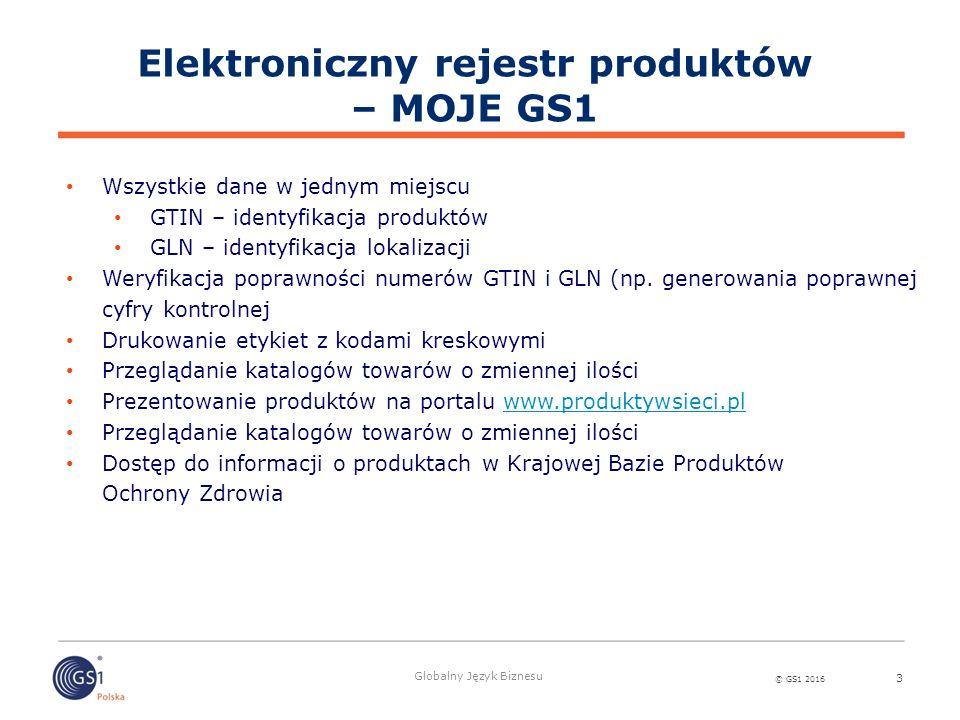 © GS1 2016 Globalny Język Biznesu 3 Wszystkie dane w jednym miejscu GTIN – identyfikacja produktów GLN – identyfikacja lokalizacji Weryfikacja poprawn
