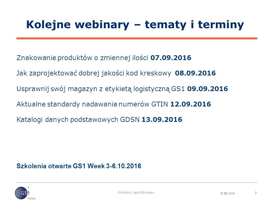 © GS1 2016 Globalny Język Biznesu 7 Kolejne webinary – tematy i terminy Znakowanie produktów o zmiennej ilości 07.09.2016 Jak zaprojektować dobrej jak