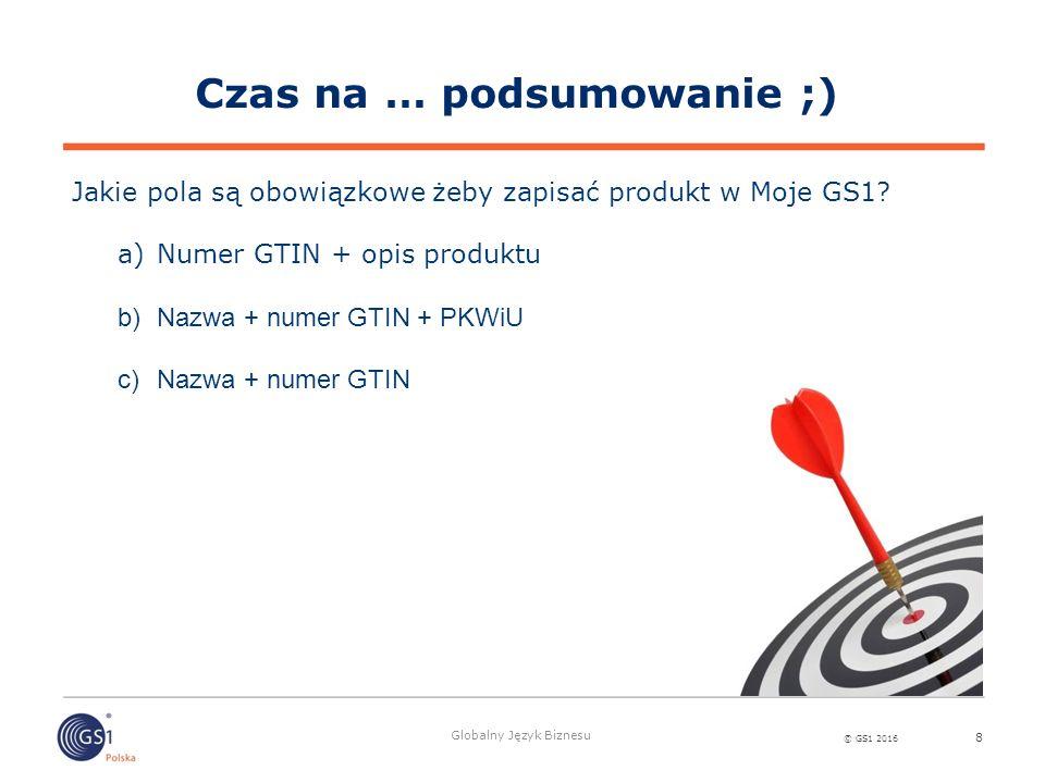 © GS1 2016 Globalny Język Biznesu 8 Jakie pola są obowiązkowe żeby zapisać produkt w Moje GS1? a)Numer GTIN + opis produktu b)Nazwa + numer GTIN + PKW