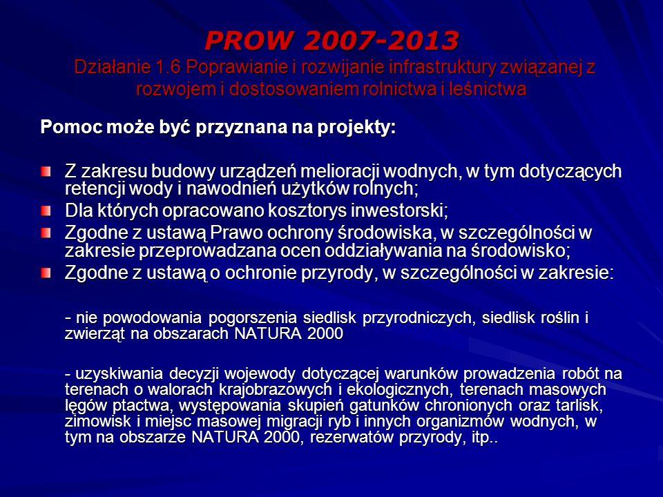 PROW 2007-2013 Działanie 1.6 Poprawianie i rozwijanie infrastruktury związanej z rozwojem i dostosowaniem rolnictwa i leśnictwa Pomoc może być przyznana na projekty: Z zakresu budowy urządzeń melioracji wodnych, w tym dotyczących retencji wody i nawodnień użytków rolnych; Dla których opracowano kosztorys inwestorski; Zgodne z ustawą Prawo ochrony środowiska, w szczególności w zakresie przeprowadzana ocen oddziaływania na środowisko; Zgodne z ustawą o ochronie przyrody, w szczególności w zakresie: - nie powodowania pogorszenia siedlisk przyrodniczych, siedlisk roślin i zwierząt na obszarach NATURA 2000 - uzyskiwania decyzji wojewody dotyczącej warunków prowadzenia robót na terenach o walorach krajobrazowych i ekologicznych, terenach masowych lęgów ptactwa, występowania skupień gatunków chronionych oraz tarlisk, zimowisk i miejsc masowej migracji ryb i innych organizmów wodnych, w tym na obszarze NATURA 2000, rezerwatów przyrody, itp..