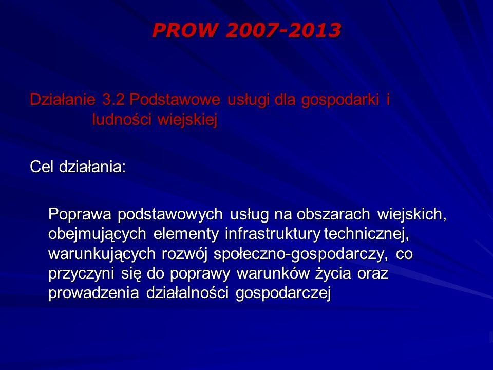 PROW 2007-2013 PROW 2007-2013 Działanie 3.2 Podstawowe usługi dla gospodarki i ludności wiejskiej Cel działania: Poprawa podstawowych usług na obszarach wiejskich, obejmujących elementy infrastruktury technicznej, warunkujących rozwój społeczno-gospodarczy, co przyczyni się do poprawy warunków życia oraz prowadzenia działalności gospodarczej