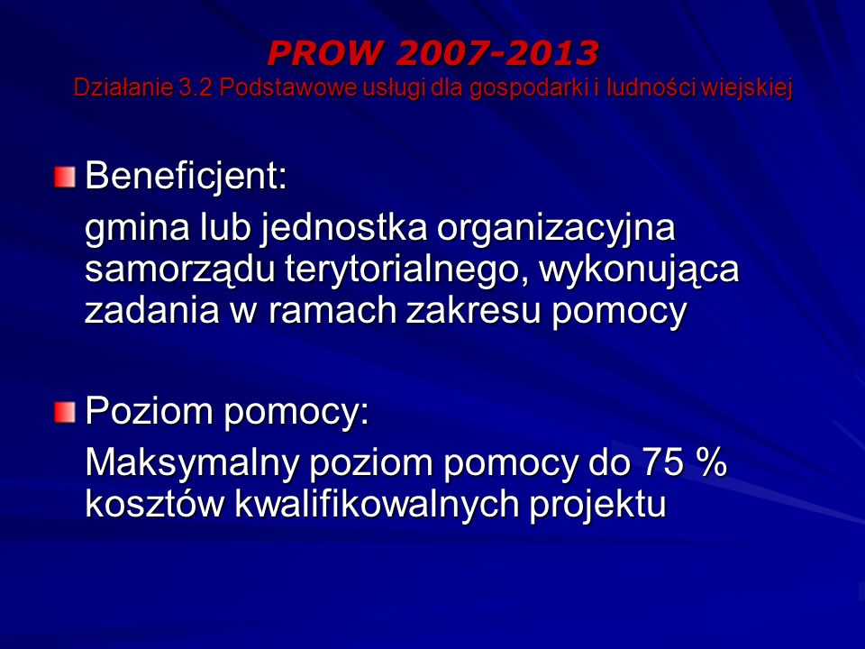 PROW 2007-2013 Działanie 3.2 Podstawowe usługi dla gospodarki i ludności wiejskiej Beneficjent: gmina lub jednostka organizacyjna samorządu terytorialnego, wykonująca zadania w ramach zakresu pomocy Poziom pomocy: Maksymalny poziom pomocy do 75 % kosztów kwalifikowalnych projektu