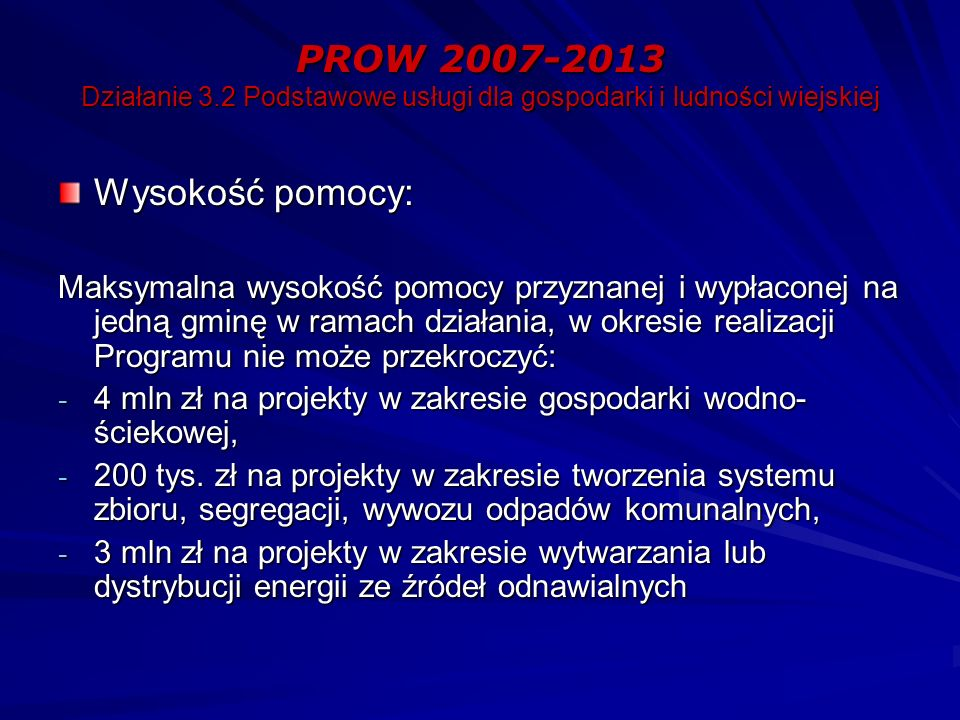 PROW 2007-2013 Działanie 3.2 Podstawowe usługi dla gospodarki i ludności wiejskiej Wysokość pomocy: Maksymalna wysokość pomocy przyznanej i wypłaconej na jedną gminę w ramach działania, w okresie realizacji Programu nie może przekroczyć: - 4 mln zł na projekty w zakresie gospodarki wodno- ściekowej, - 200 tys.