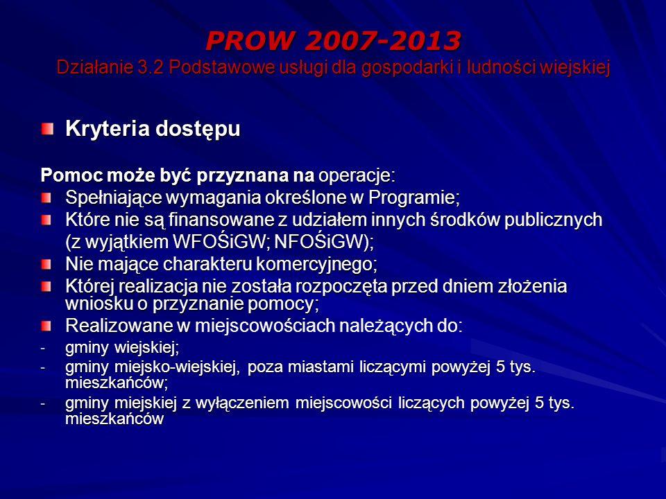 PROW 2007-2013 Działanie 3.2 Podstawowe usługi dla gospodarki i ludności wiejskiej Kryteria dostępu Pomoc może być przyznana na operacje: Spełniające wymagania określone w Programie; Które nie są finansowane z udziałem innych środków publicznych (z wyjątkiem WFOŚiGW; NFOŚiGW); Nie mające charakteru komercyjnego; Której realizacja nie została rozpoczęta przed dniem złożenia wniosku o przyznanie pomocy; Realizowane w Realizowane w miejscowościach należących do: - gminy wiejskiej; - gminy miejsko-wiejskiej, poza miastami liczącymi powyżej 5 tys.