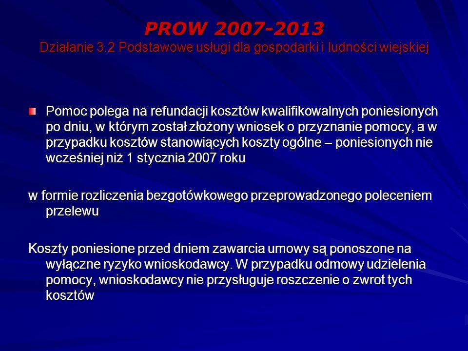 PROW 2007-2013 Działanie 3.2 Podstawowe usługi dla gospodarki i ludności wiejskiej Pomoc polega na refundacji kosztów kwalifikowalnych poniesionych po dniu, w którym został złożony wniosek o przyznanie pomocy, a w przypadku kosztów stanowiących koszty ogólne – poniesionych nie wcześniej niż 1 stycznia 2007 roku w formie rozliczenia bezgotówkowego przeprowadzonego poleceniem przelewu Koszty poniesione przed dniem zawarcia umowy są ponoszone na wyłączne ryzyko wnioskodawcy.