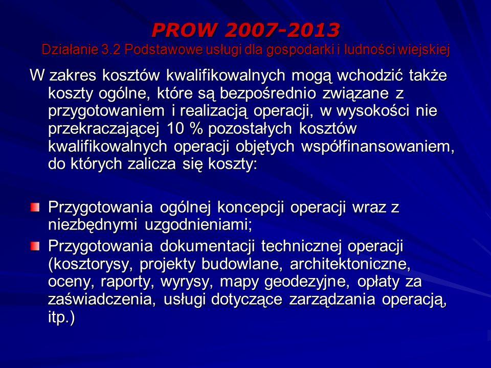 PROW 2007-2013 Działanie 3.2 Podstawowe usługi dla gospodarki i ludności wiejskiej W zakres kosztów kwalifikowalnych mogą wchodzić także koszty ogólne, które są bezpośrednio związane z przygotowaniem i realizacją operacji, w wysokości nie przekraczającej 10 % pozostałych kosztów kwalifikowalnych operacji objętych współfinansowaniem, do których zalicza się koszty: Przygotowania ogólnej koncepcji operacji wraz z niezbędnymi uzgodnieniami; Przygotowania dokumentacji technicznej operacji (kosztorysy, projekty budowlane, architektoniczne, oceny, raporty, wyrysy, mapy geodezyjne, opłaty za zaświadczenia, usługi dotyczące zarządzania operacją, itp.)