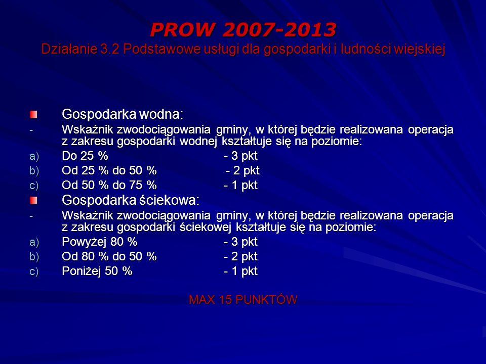 PROW 2007-2013 Działanie 3.2 Podstawowe usługi dla gospodarki i ludności wiejskiej Gospodarka wodna: - Wskaźnik zwodociągowania gminy, w której będzie realizowana operacja z zakresu gospodarki wodnej kształtuje się na poziomie: a) Do 25 % - 3 pkt b) Od 25 % do 50 % - 2 pkt c) Od 50 % do 75 % - 1 pkt Gospodarka ściekowa: - Wskaźnik zwodociągowania gminy, w której będzie realizowana operacja z zakresu gospodarki ściekowej kształtuje się na poziomie: a) Powyżej 80 % - 3 pkt b) Od 80 % do 50 % - 2 pkt c) Poniżej 50 % - 1 pkt MAX 15 PUNKTÓW