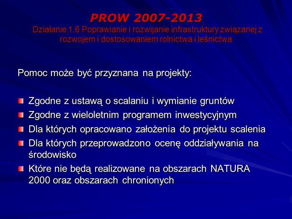 PROW 2007-2013 Działanie 1.6 Poprawianie i rozwijanie infrastruktury związanej z rozwojem i dostosowaniem rolnictwa i leśnictwa Pomoc może być przyznana na projekty: Zgodne z ustawą o scalaniu i wymianie gruntów Zgodne z wieloletnim programem inwestycyjnym Dla których opracowano założenia do projektu scalenia Dla których przeprowadzono ocenę oddziaływania na środowisko Które nie będą realizowane na obszarach NATURA 2000 oraz obszarach chronionych