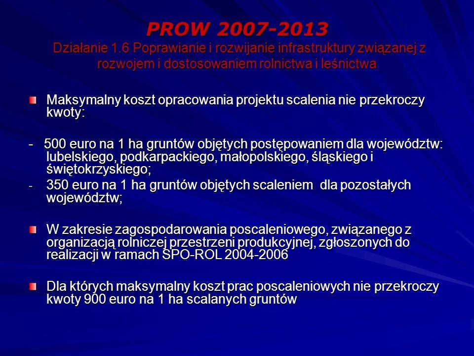 PROW 2007-2013 Działanie 1.6 Poprawianie i rozwijanie infrastruktury związanej z rozwojem i dostosowaniem rolnictwa i leśnictwa Maksymalny koszt opracowania projektu scalenia nie przekroczy kwoty: - 500 euro na 1 ha gruntów objętych postępowaniem dla województw: lubelskiego, podkarpackiego, małopolskiego, śląskiego i świętokrzyskiego; - 350 euro na 1 ha gruntów objętych scaleniem dla pozostałych województw; W zakresie zagospodarowania poscaleniowego, związanego z organizacją rolniczej przestrzeni produkcyjnej, zgłoszonych do realizacji w ramach SPO-ROL 2004-2006 Dla których maksymalny koszt prac poscaleniowych nie przekroczy kwoty 900 euro na 1 ha scalanych gruntów