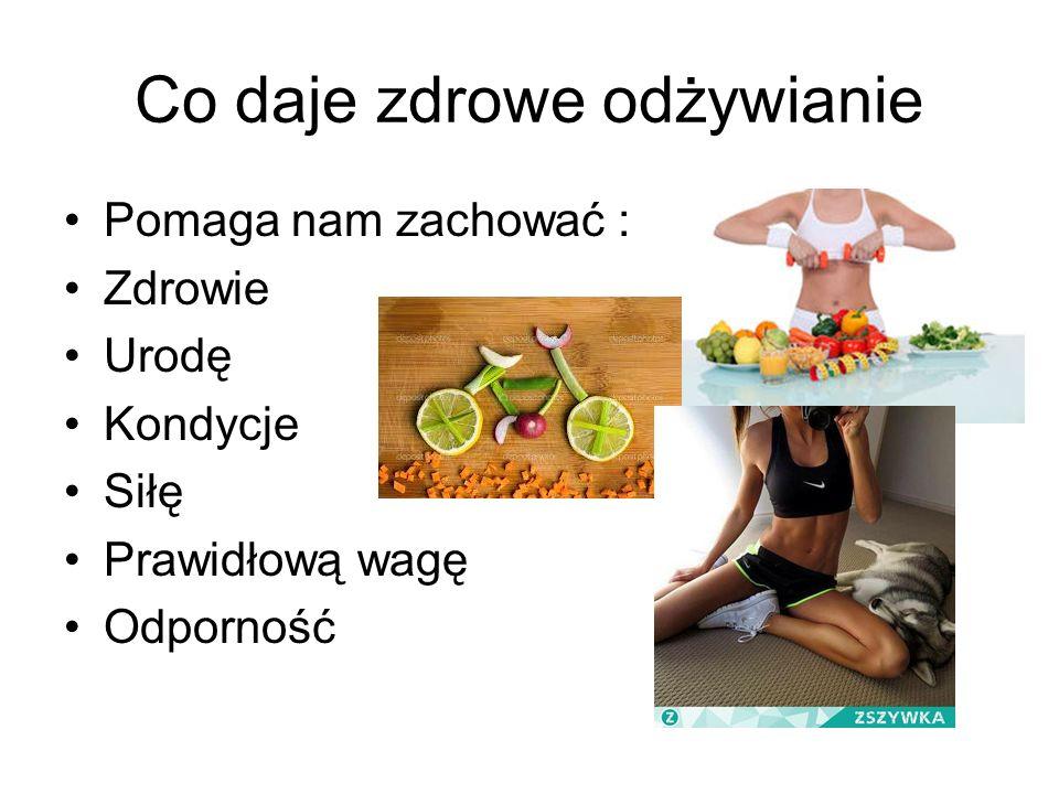 Co daje zdrowe odżywianie Pomaga nam zachować : Zdrowie Urodę Kondycje Siłę Prawidłową wagę Odporność