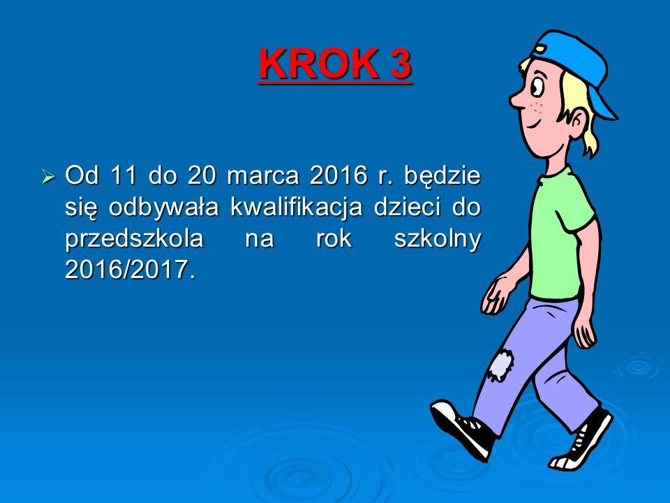 KROK 3  Od 11 do 20 marca 2016 r. będzie się odbywała kwalifikacja dzieci do przedszkola na rok szkolny 2016/2017.