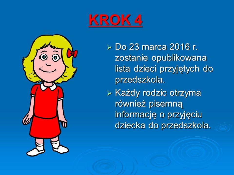 KROK 4  Do 23 marca 2016 r. zostanie opublikowana lista dzieci przyjętych do przedszkola.  Każdy rodzic otrzyma również pisemną informację o przyjęc