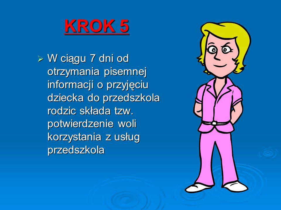 KROK 5  W ciągu 7 dni od otrzymania pisemnej informacji o przyjęciu dziecka do przedszkola rodzic składa tzw.
