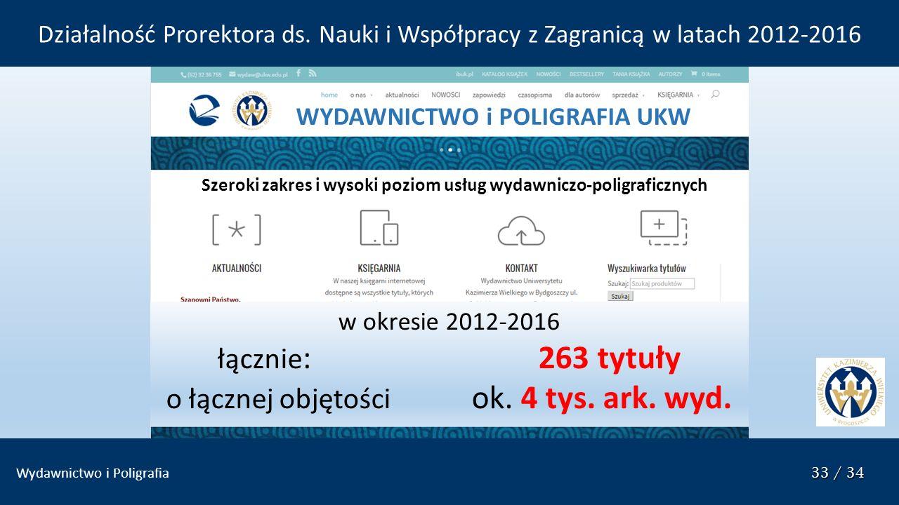 33 / 34 Wydawnictwo i Poligrafia 33 / 34 w okresie 2012-2016 łącznie : 263 tytuły o łącznej objętości ok. 4 tys. ark. wyd. WYDAWNICTWO i POLIGRAFIA UK