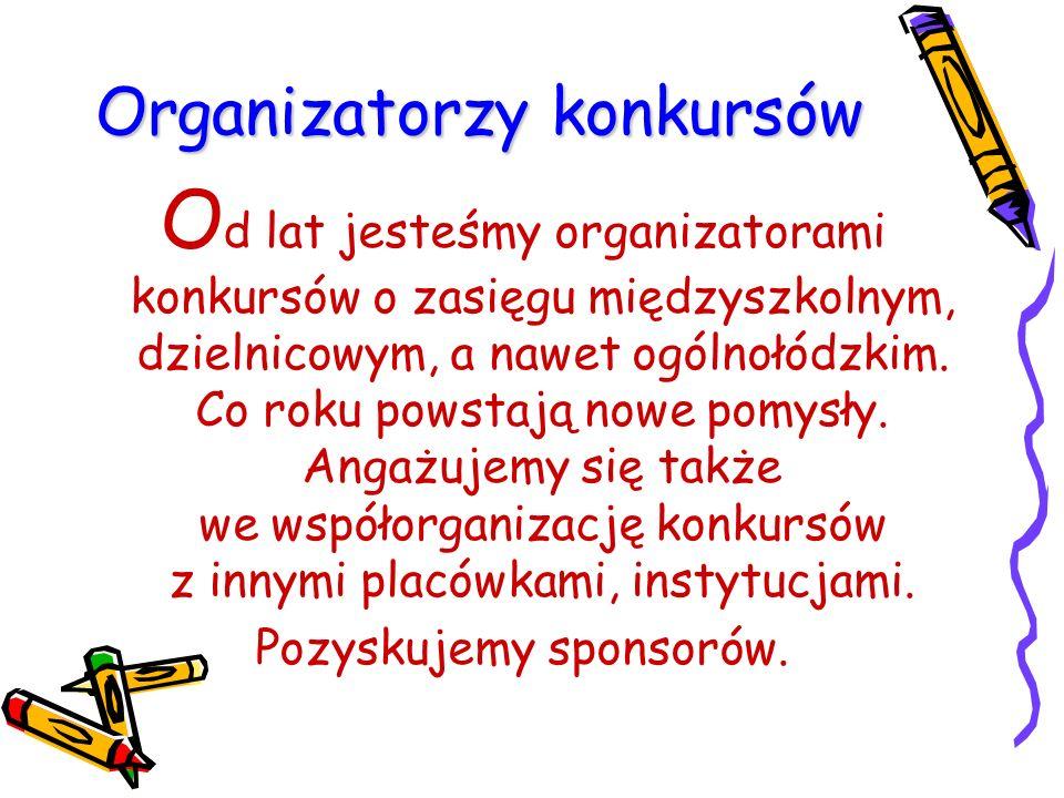Organizatorzy konkursów O d lat jesteśmy organizatorami konkursów o zasięgu międzyszkolnym, dzielnicowym, a nawet ogólnołódzkim.