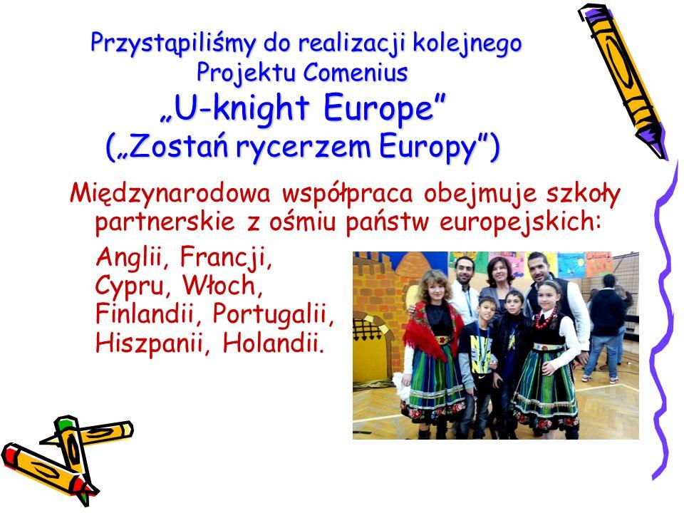 """Przystąpiliśmy do realizacji kolejnego Projektu Comenius """"U-knight Europe (""""Zostań rycerzem Europy ) Przystąpiliśmy do realizacji kolejnego Projektu Comenius """"U-knight Europe (""""Zostań rycerzem Europy ) Międzynarodowa współpraca obejmuje szkoły partnerskie z ośmiu państw europejskich: Anglii, Francji, Cypru, Włoch, Finlandii, Portugalii, Hiszpanii, Holandii."""