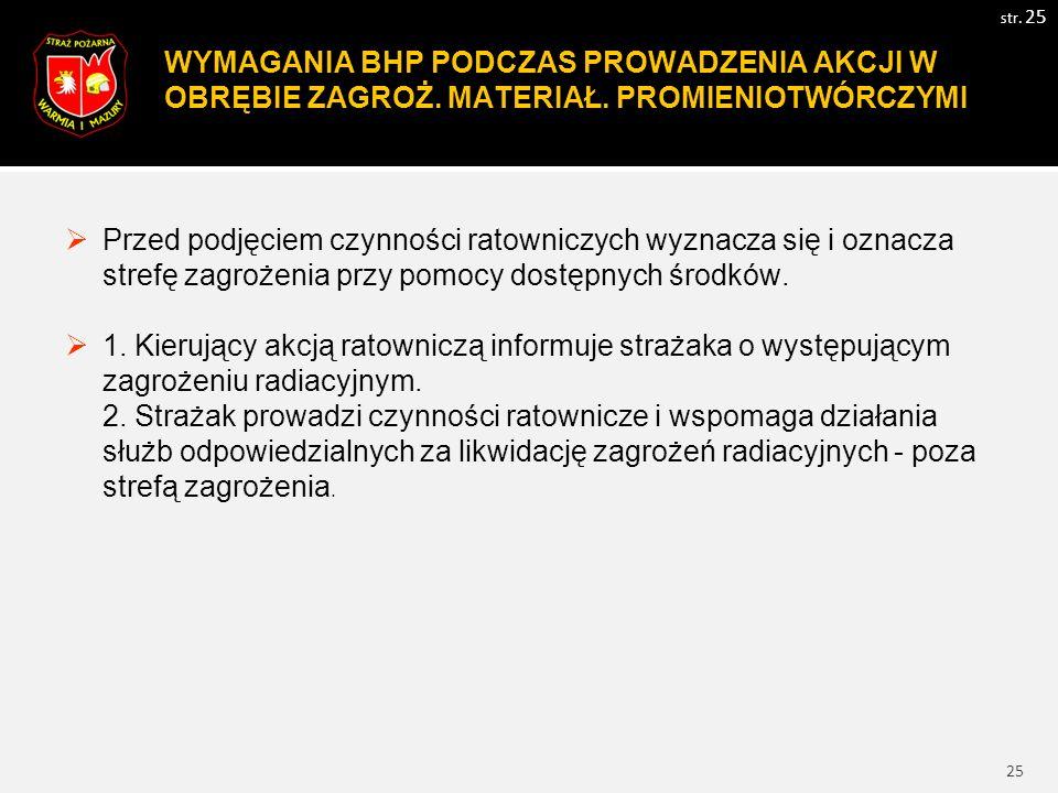 25 WYMAGANIA BHP PODCZAS PROWADZENIA AKCJI W OBRĘBIE ZAGROŻ. MATERIAŁ. PROMIENIOTWÓRCZYMI str. 25  Przed podjęciem czynności ratowniczych wyznacza si