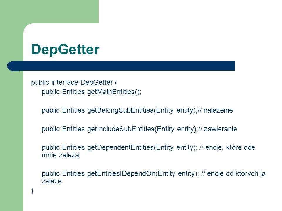 DepGetter public interface DepGetter { public Entities getMainEntities(); public Entities getBelongSubEntities(Entity entity);// należenie public Entities getIncludeSubEntities(Entity entity);// zawieranie public Entities getDependentEntities(Entity entity); // encje, które ode mnie zależą public Entities getEntitiesIDependOn(Entity entity); // encje od których ja zależę }