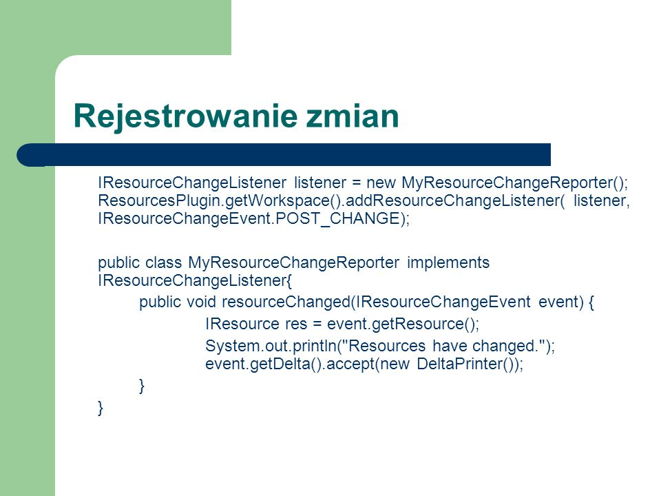 Rejestrowanie zmian IResourceChangeListener listener = new MyResourceChangeReporter(); ResourcesPlugin.getWorkspace().addResourceChangeListener( listener, IResourceChangeEvent.POST_CHANGE); public class MyResourceChangeReporter implements IResourceChangeListener{ public void resourceChanged(IResourceChangeEvent event) { IResource res = event.getResource(); System.out.println( Resources have changed. ); event.getDelta().accept(new DeltaPrinter()); }