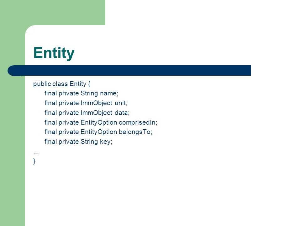 Entity public class Entity { final private String name; final private ImmObject unit; final private ImmObject data; final private EntityOption comprisedIn; final private EntityOption belongsTo; final private String key;...