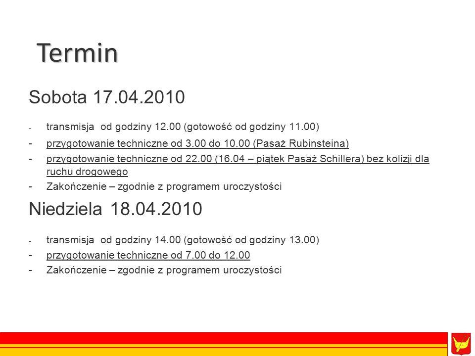 Sobota 17.04.2010 - transmisja od godziny 12.00 (gotowość od godziny 11.00) -przygotowanie techniczne od 3.00 do 10.00 (Pasaż Rubinsteina) -przygotowanie techniczne od 22.00 (16.04 – piątek Pasaż Schillera) bez kolizji dla ruchu drogowego -Zakończenie – zgodnie z programem uroczystości Niedziela 18.04.2010 - transmisja od godziny 14.00 (gotowość od godziny 13.00) -przygotowanie techniczne od 7.00 do 12.00 -Zakończenie – zgodnie z programem uroczystości Termin