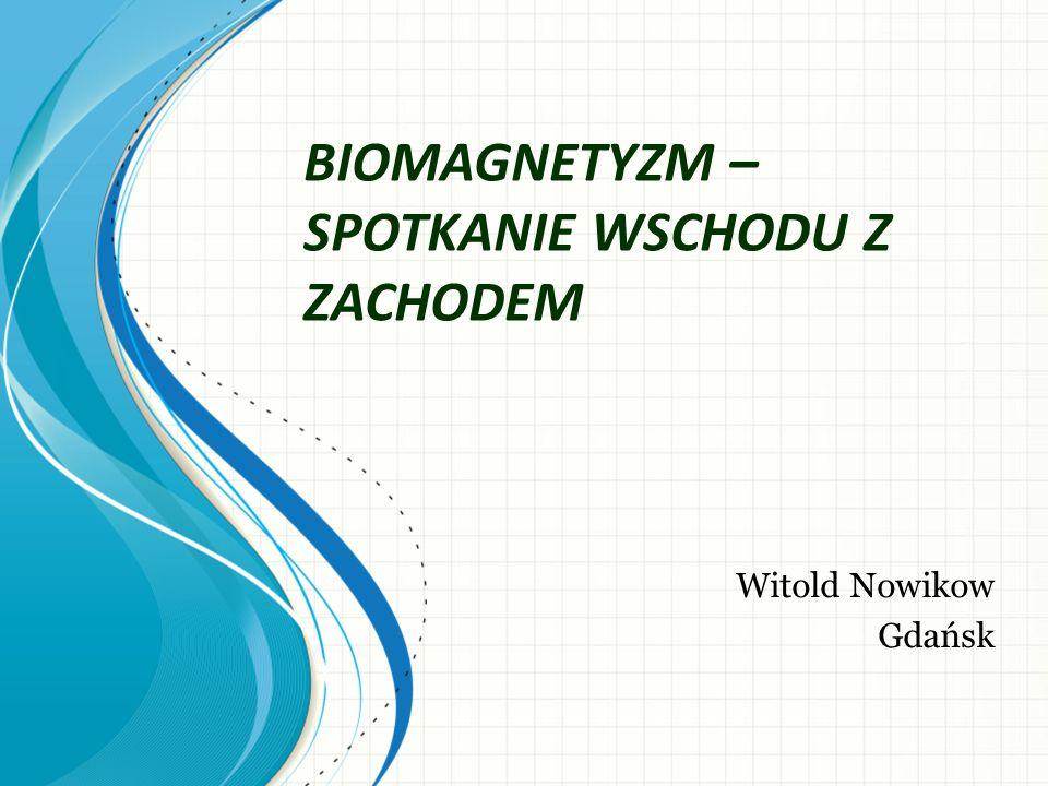 BIOMAGNETYZM – SPOTKANIE WSCHODU Z ZACHODEM Witold Nowikow Gdańsk