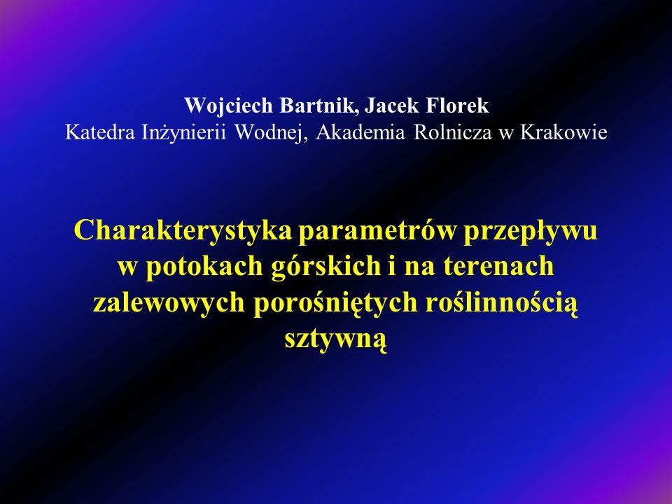 Wojciech Bartnik, Jacek Florek Katedra Inżynierii Wodnej, Akademia Rolnicza w Krakowie Charakterystyka parametrów przepływu w potokach górskich i na terenach zalewowych porośniętych roślinnością sztywną